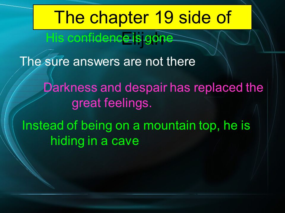 The chapter 19 side of Elijah His confidence is gone The sure answers are not there Darkness and despair has replaced the great feelings.