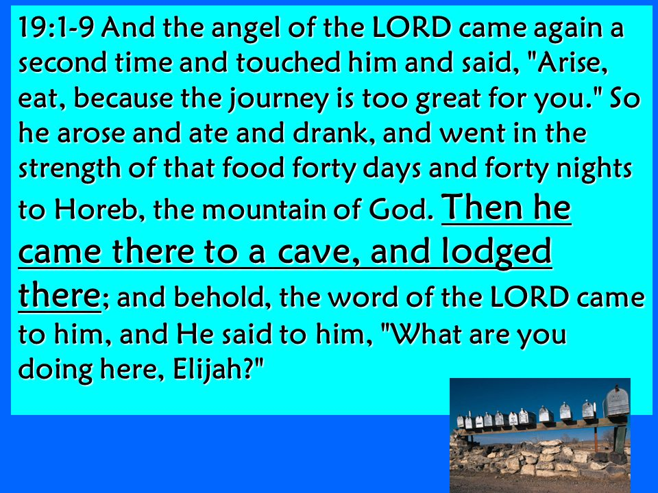 19:1-9 And the angel of the LORD came again a second time and touched him and said, Arise, eat, because the journey is too great for you. So he arose and ate and drank, and went in the strength of that food forty days and forty nights to Horeb, the mountain of God.