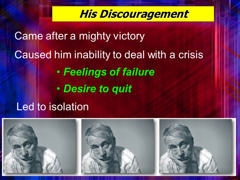 His Discouragement Came after a mighty victory Caused him inability to deal with a crisis Feelings of failure Desire to quit Led to isolation