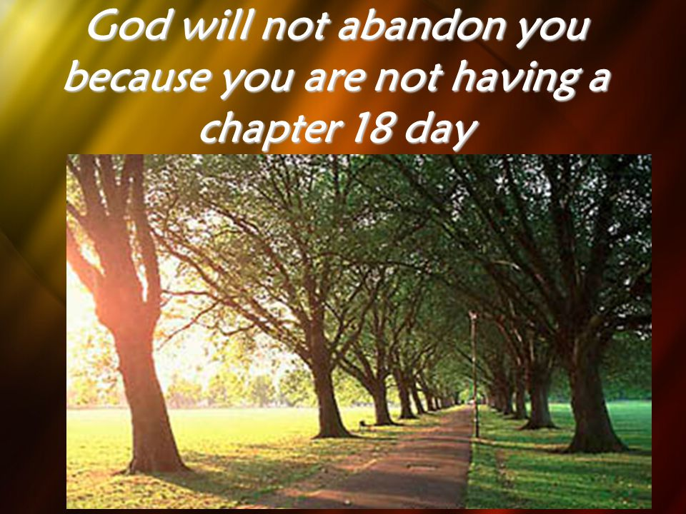 God will not abandon you because you are not having a chapter 18 day