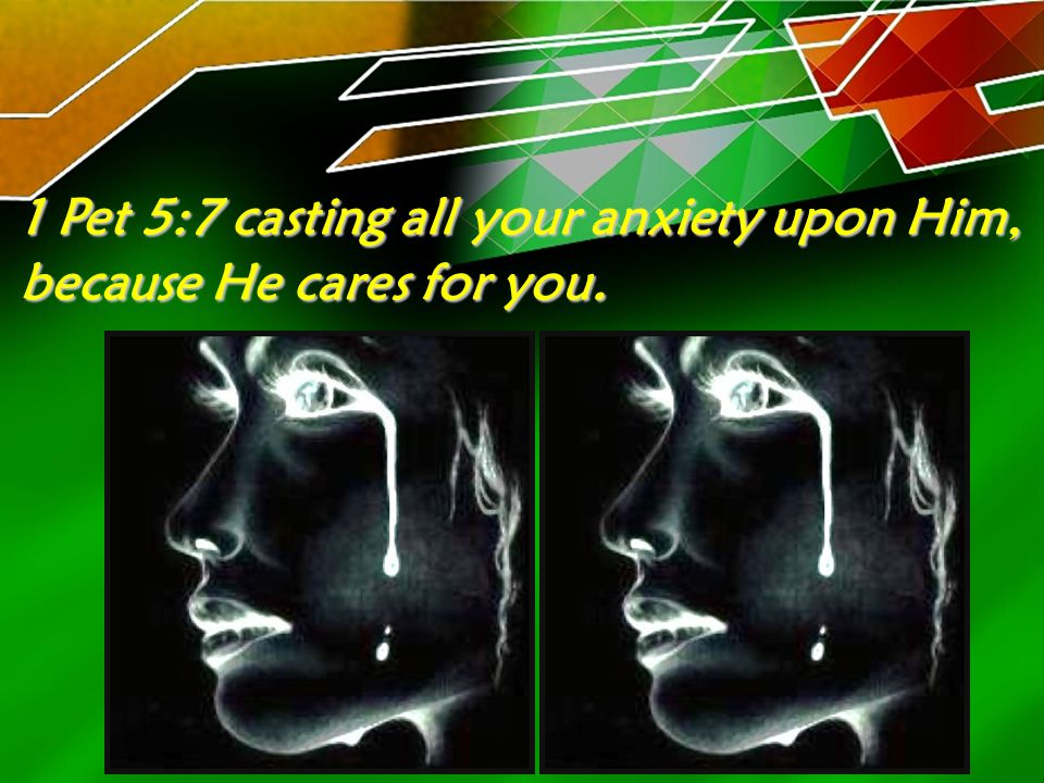 1 Pet 5:7 casting all your anxiety upon Him, because He cares for you.