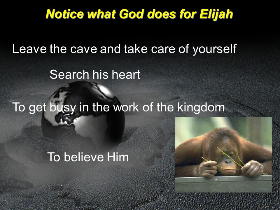 Notice what God does for Elijah Leave the cave and take care of yourself Search his heart To get busy in the work of the kingdom To believe Him