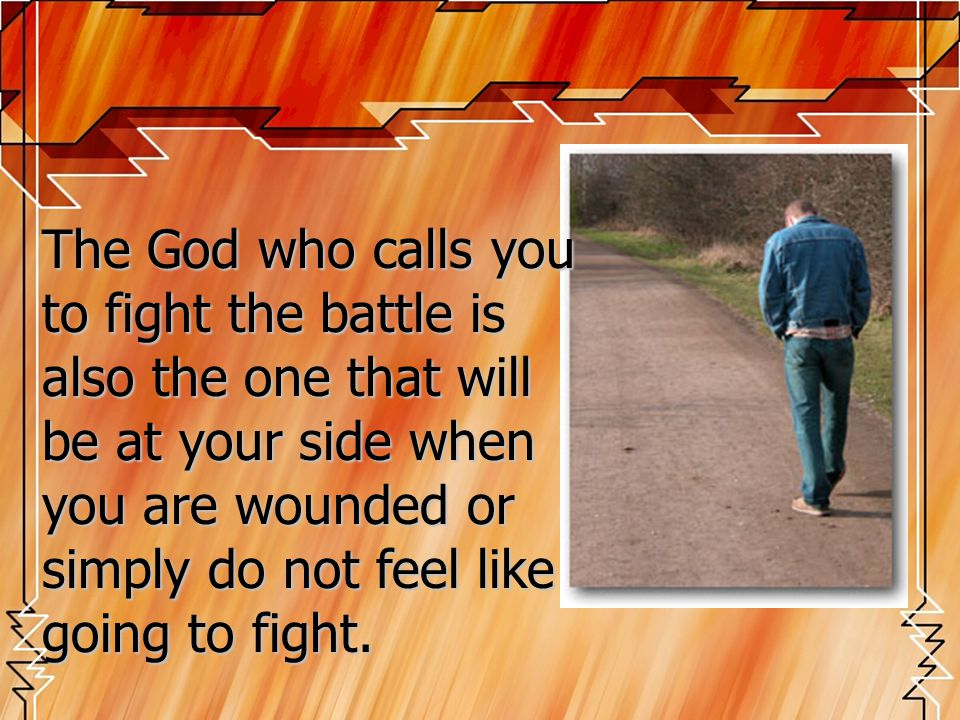 The God who calls you to fight the battle is also the one that will be at your side when you are wounded or simply do not feel like going to fight.