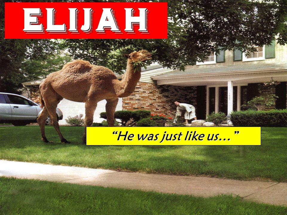 Elijah He was just like us…
