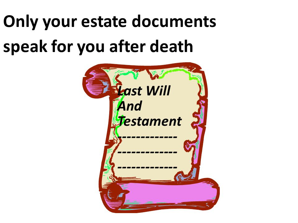 Only your estate documents speak for you after death Last Will And Testament -------------
