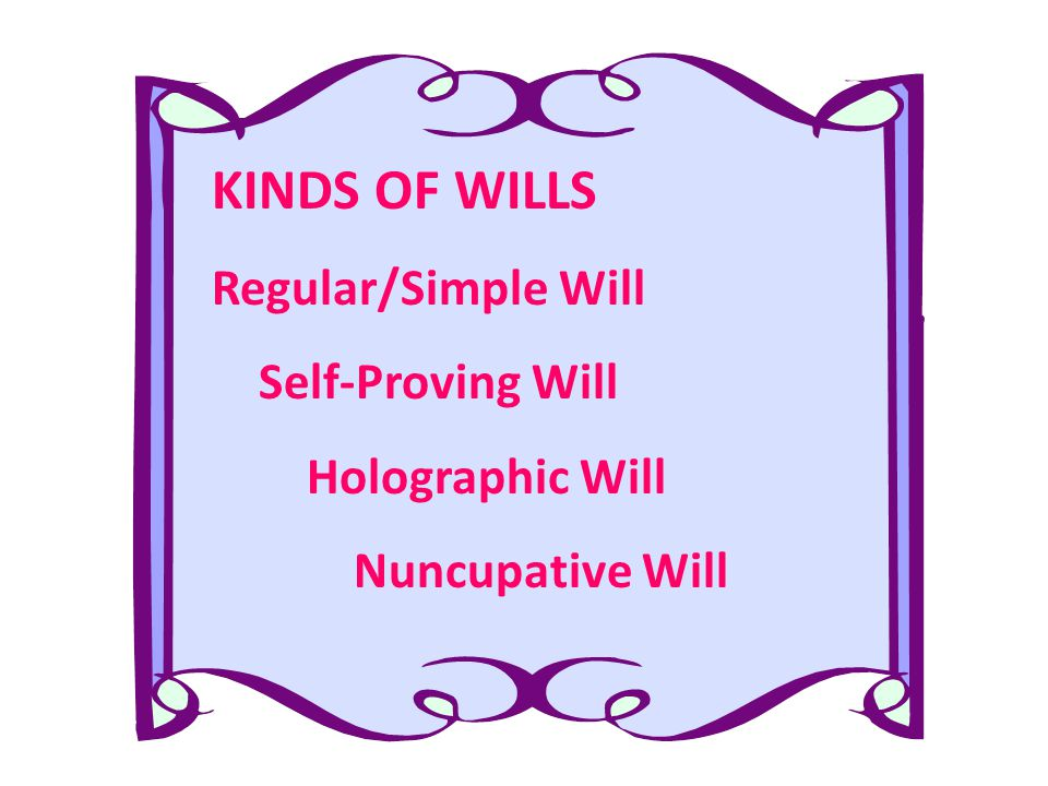 KINDS OF WILLS Regular/Simple Will Self-Proving Will Holographic Will Nuncupative Will
