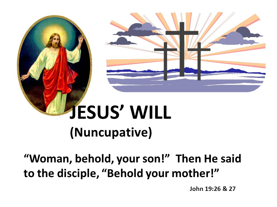 "JESUS' WILL (Nuncupative) ""Woman, behold, your son!"" Then He said to the disciple, ""Behold your mother!"" John 19:26 & 27"