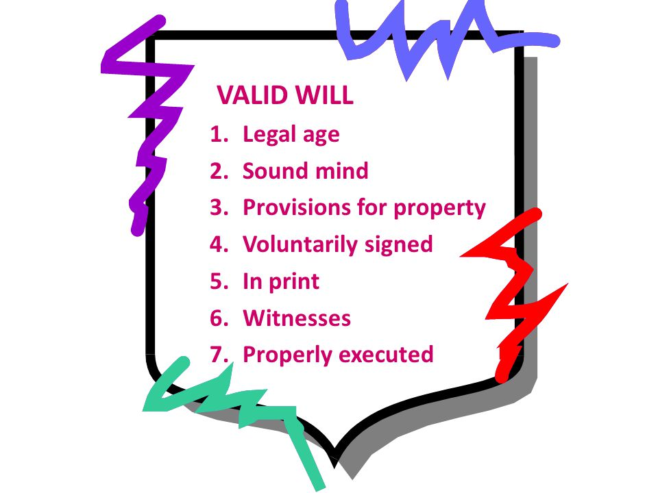VALID WILL 1.Legal age 2.Sound mind 3.Provisions for property 4.Voluntarily signed 5.In print 6.Witnesses 7.Properly executed