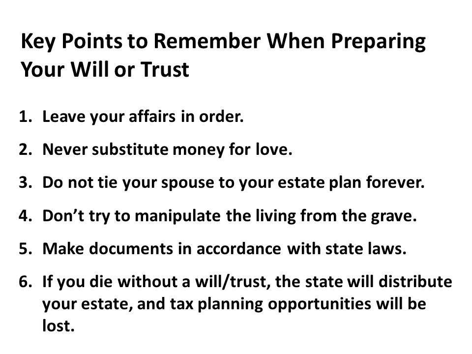 Key Points to Remember When Preparing Your Will or Trust 1.Leave your affairs in order. 2.Never substitute money for love. 3.Do not tie your spouse to
