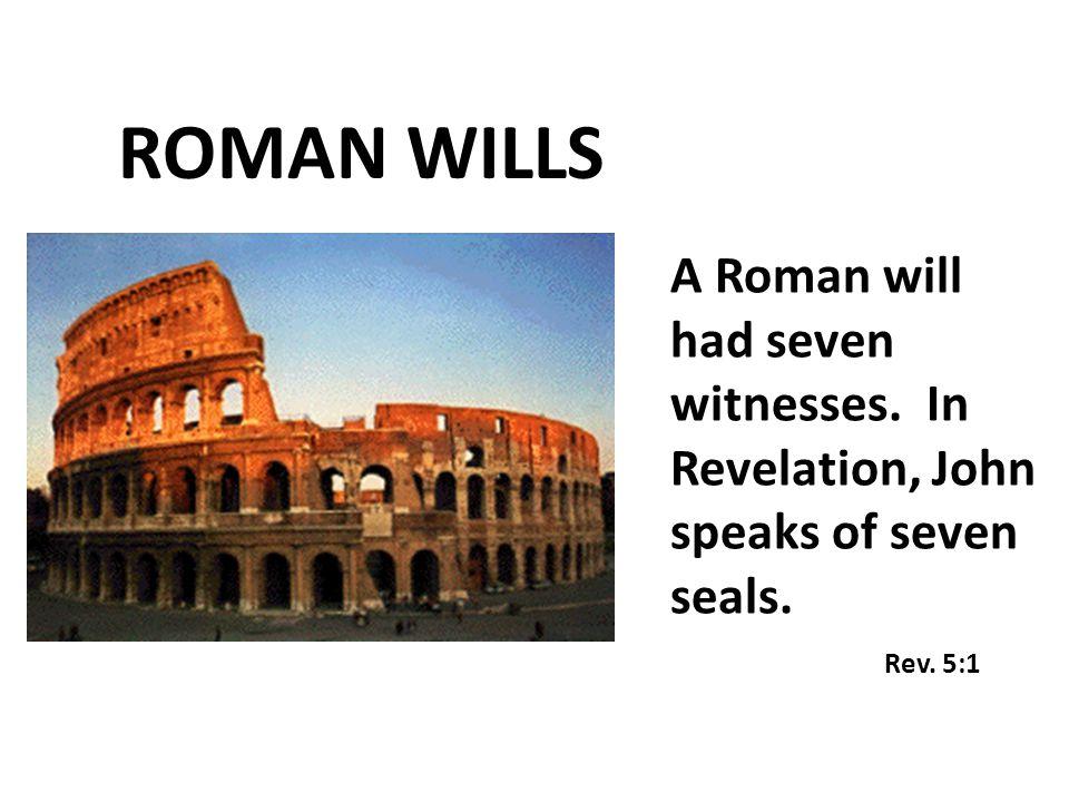 A Roman will had seven witnesses. In Revelation, John speaks of seven seals. Rev. 5:1 ROMAN WILLS