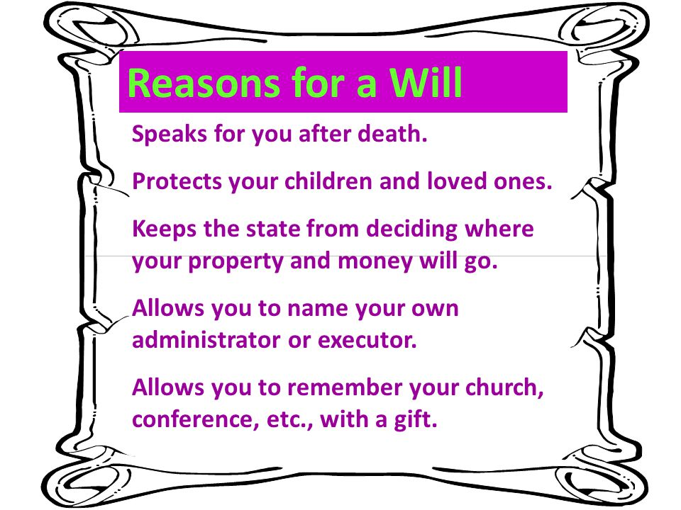 Reasons for a Will Speaks for you after death. Protects your children and loved ones. Keeps the state from deciding where your property and money will