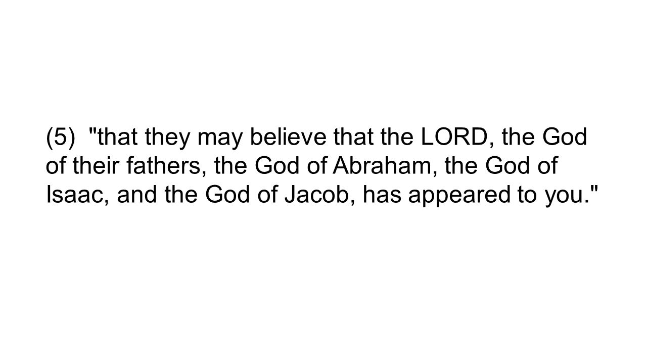 (5) that they may believe that the LORD, the God of their fathers, the God of Abraham, the God of Isaac, and the God of Jacob, has appeared to you.