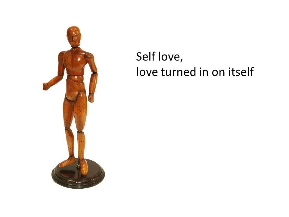 Self love, love turned in on itself