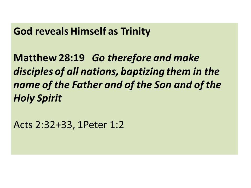 God reveals Himself as Trinity Matthew 28:19 Go therefore and make disciples of all nations, baptizing them in the name of the Father and of the Son and of the Holy Spirit Acts 2:32+33, 1Peter 1:2