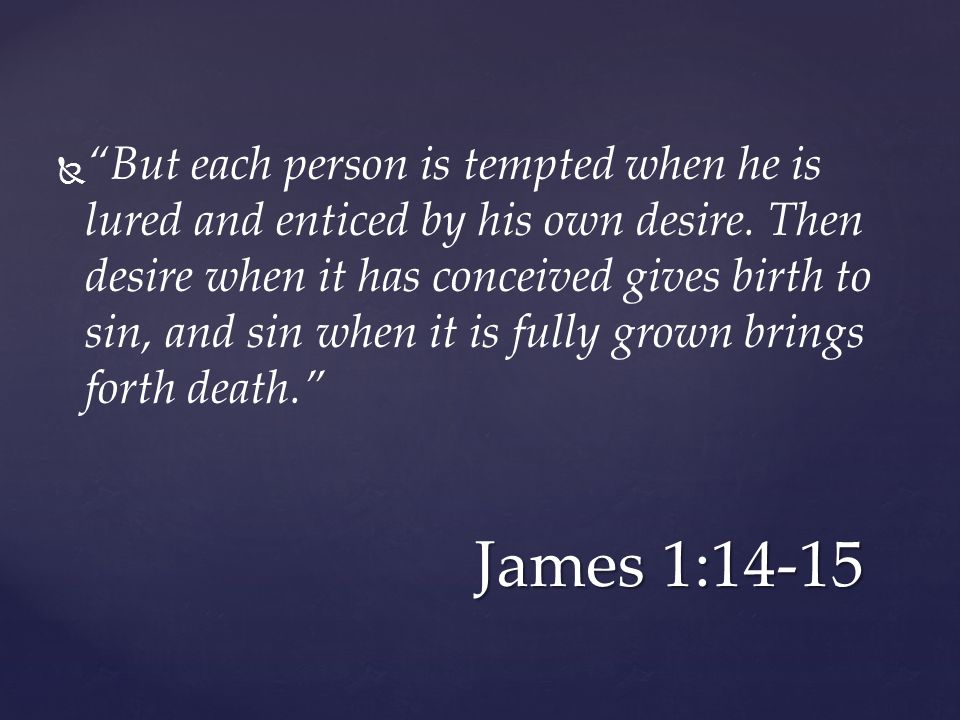  But each person is tempted when he is lured and enticed by his own desire.