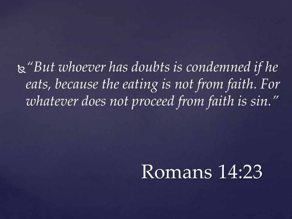   But whoever has doubts is condemned if he eats, because the eating is not from faith.