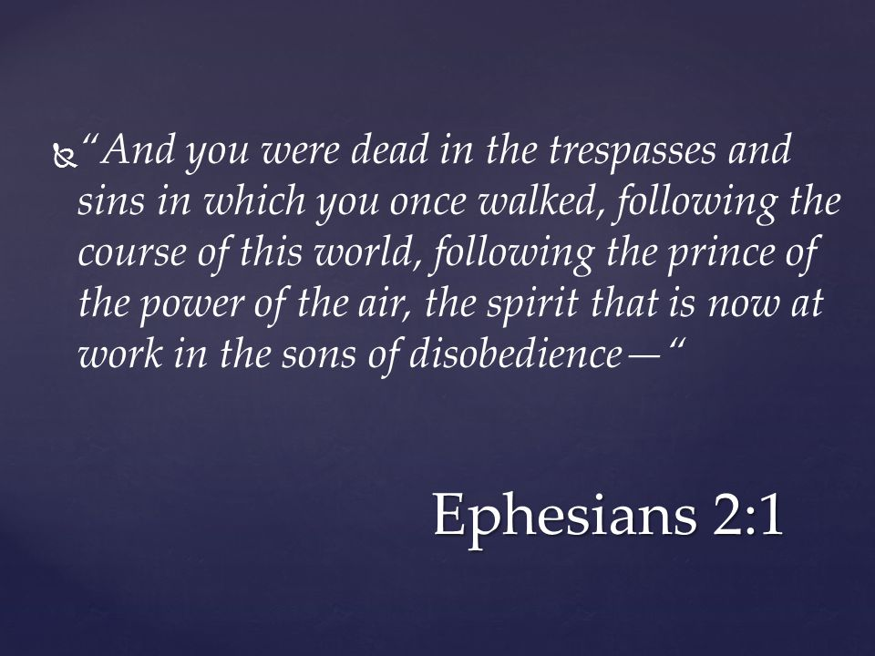   And you were dead in the trespasses and sins in which you once walked, following the course of this world, following the prince of the power of the air, the spirit that is now at work in the sons of disobedience— Ephesians 2:1