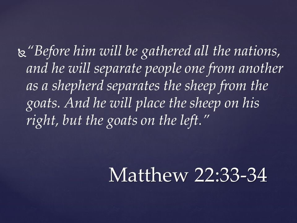   Before him will be gathered all the nations, and he will separate people one from another as a shepherd separates the sheep from the goats.