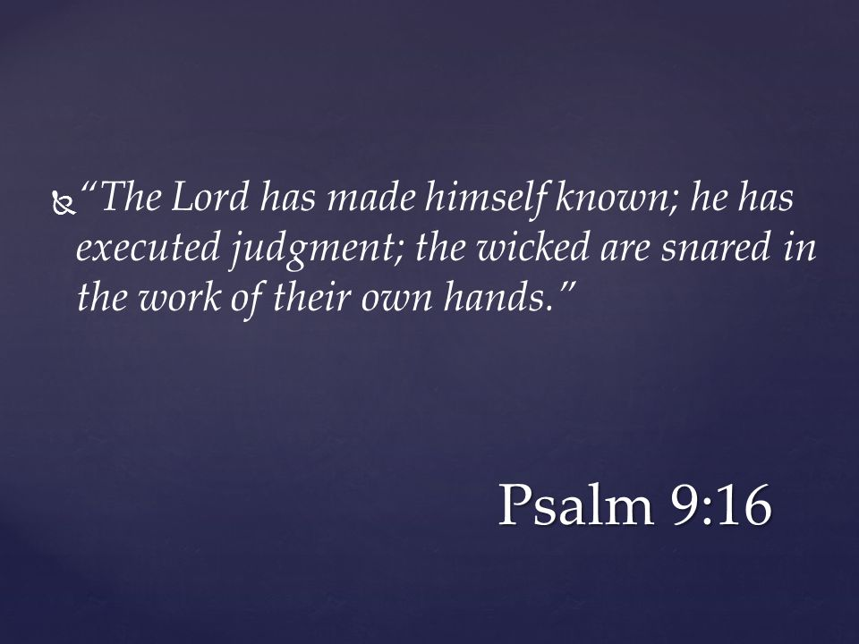   The Lord has made himself known; he has executed judgment; the wicked are snared in the work of their own hands. Psalm 9:16