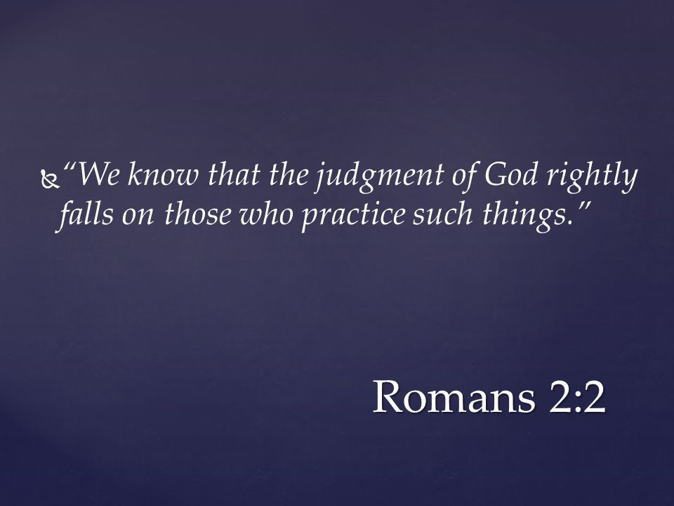   We know that the judgment of God rightly falls on those who practice such things. Romans 2:2