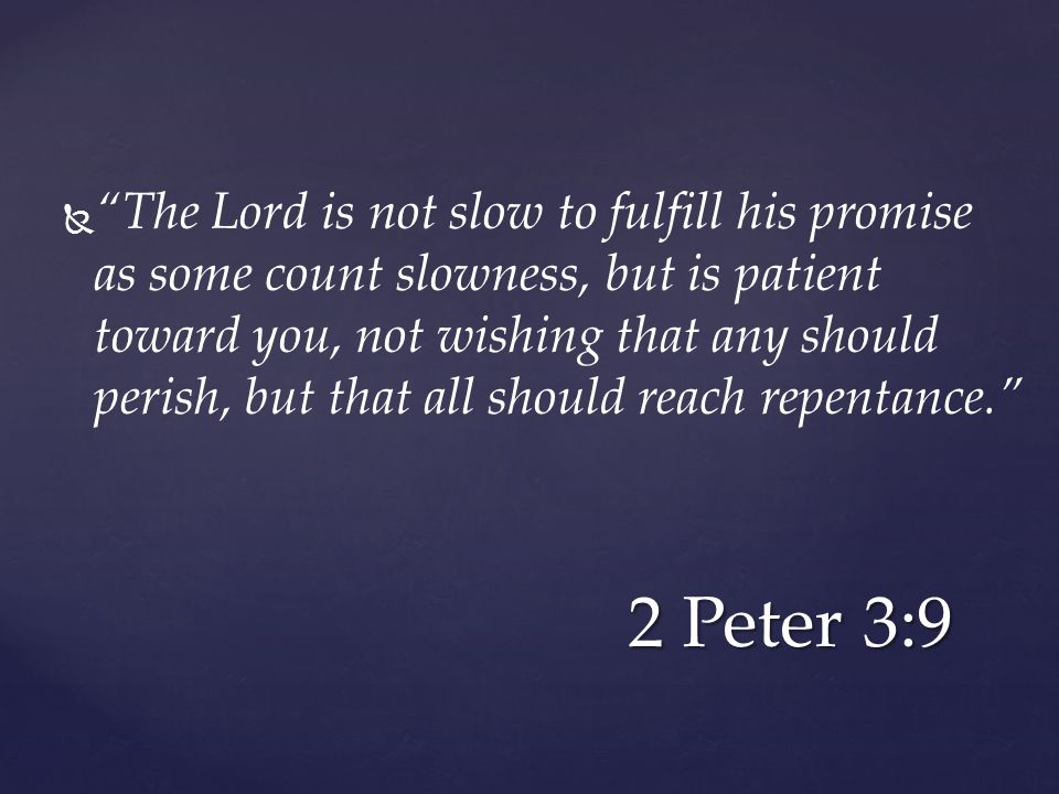   The Lord is not slow to fulfill his promise as some count slowness, but is patient toward you, not wishing that any should perish, but that all should reach repentance. 2 Peter 3:9