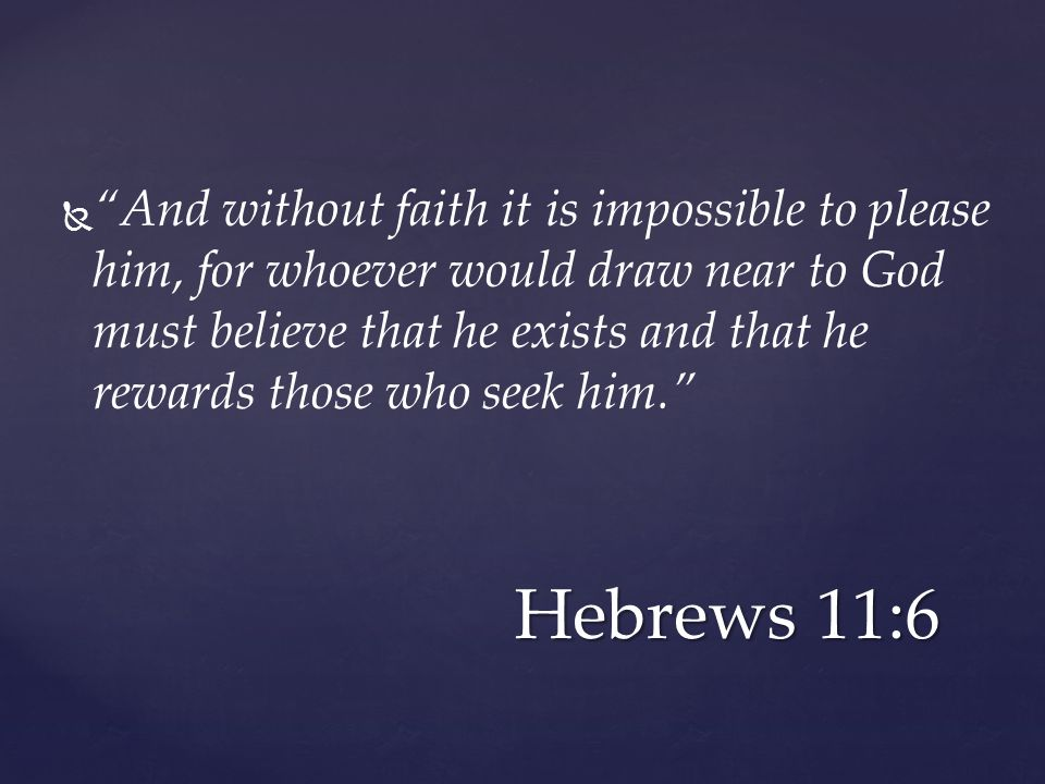   And without faith it is impossible to please him, for whoever would draw near to God must believe that he exists and that he rewards those who seek him. Hebrews 11:6