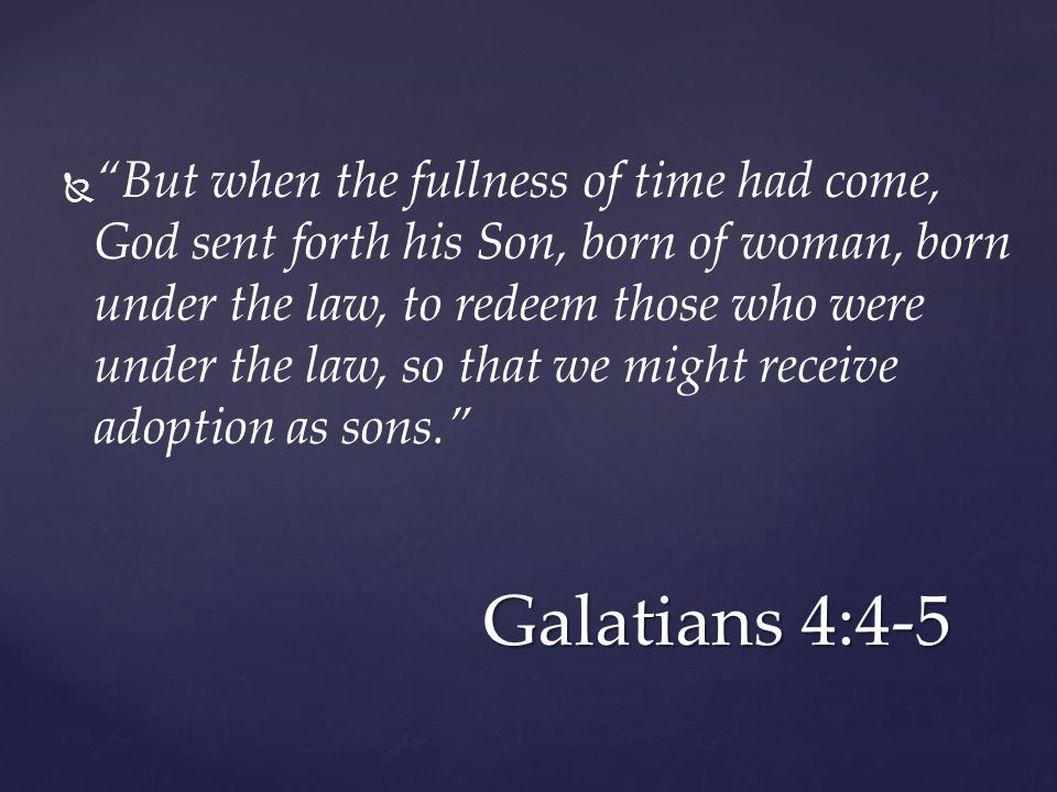   But when the fullness of time had come, God sent forth his Son, born of woman, born under the law, to redeem those who were under the law, so that we might receive adoption as sons. Galatians 4:4-5