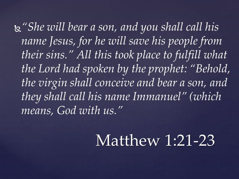  She will bear a son, and you shall call his name Jesus, for he will save his people from their sins. All this took place to fulfill what the Lord had spoken by the prophet: Behold, the virgin shall conceive and bear a son, and they shall call his name Immanuel (which means, God with us. Matthew 1:21-23