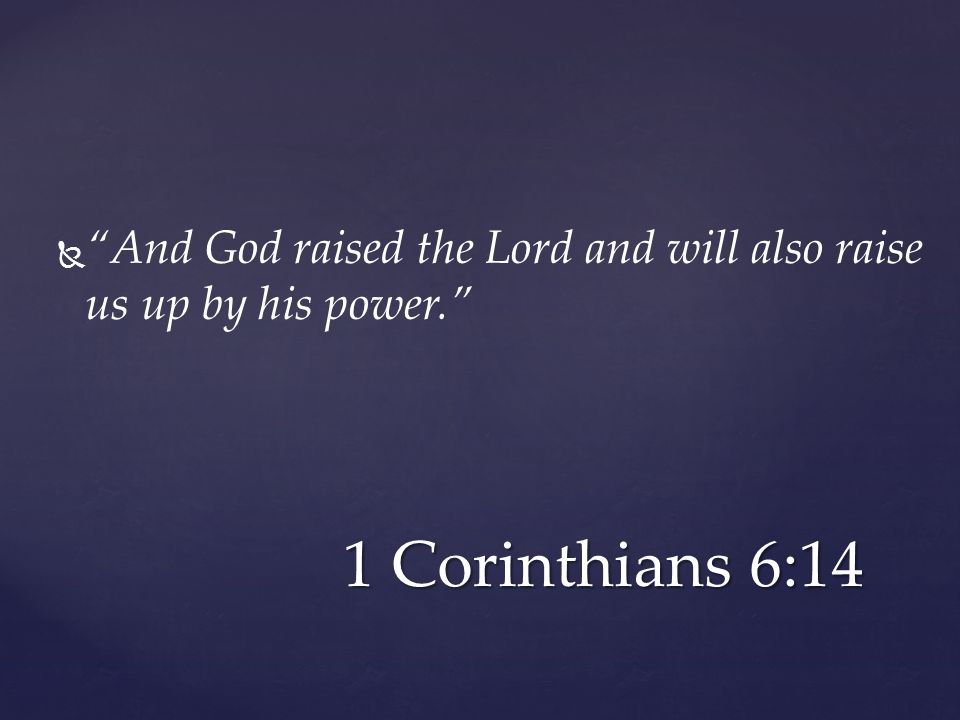   And God raised the Lord and will also raise us up by his power. 1 Corinthians 6:14