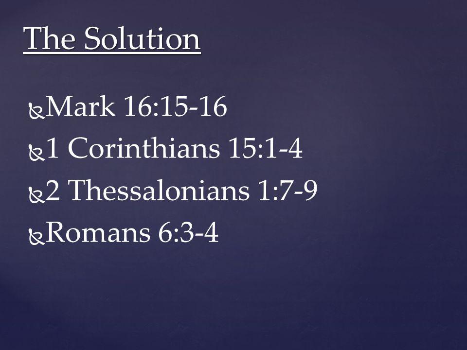   Mark 16:15-16   1 Corinthians 15:1-4   2 Thessalonians 1:7-9   Romans 6:3-4 The Solution