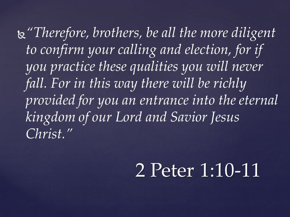   Therefore, brothers, be all the more diligent to confirm your calling and election, for if you practice these qualities you will never fall.