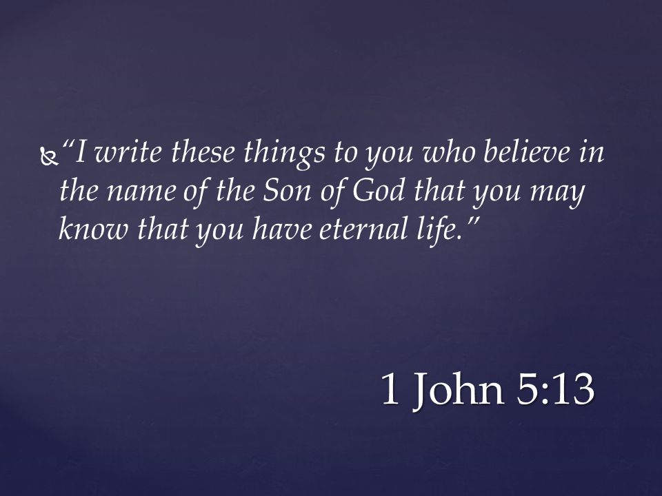   I write these things to you who believe in the name of the Son of God that you may know that you have eternal life. 1 John 5:13