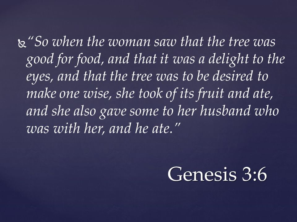  So when the woman saw that the tree was good for food, and that it was a delight to the eyes, and that the tree was to be desired to make one wise, she took of its fruit and ate, and she also gave some to her husband who was with her, and he ate. Genesis 3:6