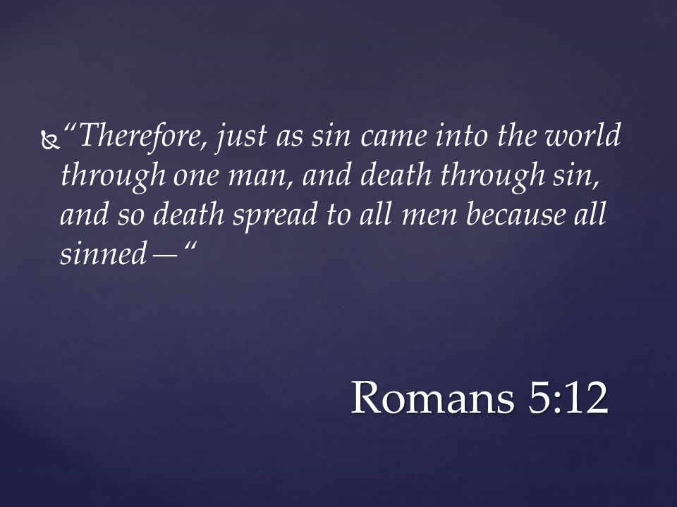  Therefore, just as sin came into the world through one man, and death through sin, and so death spread to all men because all sinned— Romans 5:12