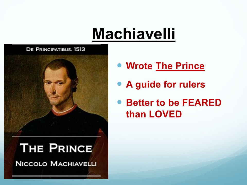 Machiavelli Wrote The Prince A guide for rulers Better to be FEARED than LOVED
