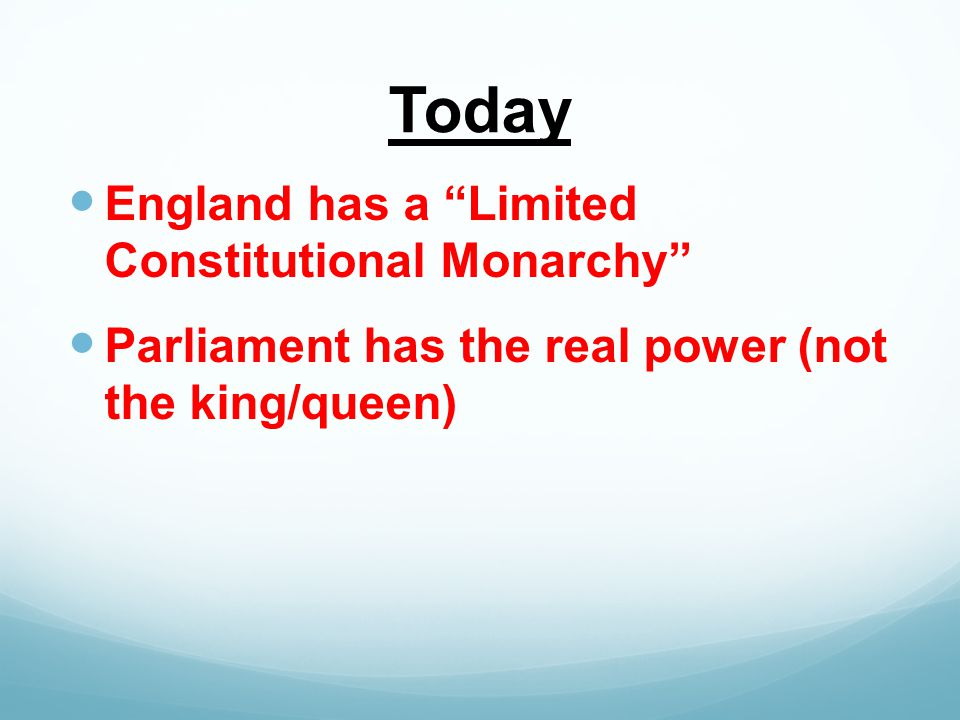 Today England has a Limited Constitutional Monarchy Parliament has the real power (not the king/queen)