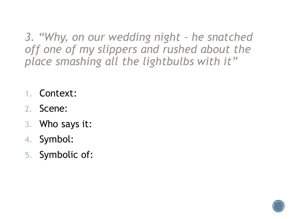 """3. """"Why, on our wedding night – he snatched off one of my slippers and rushed about the place smashing all the lightbulbs with it"""" 1. Context: 2. Scen"""