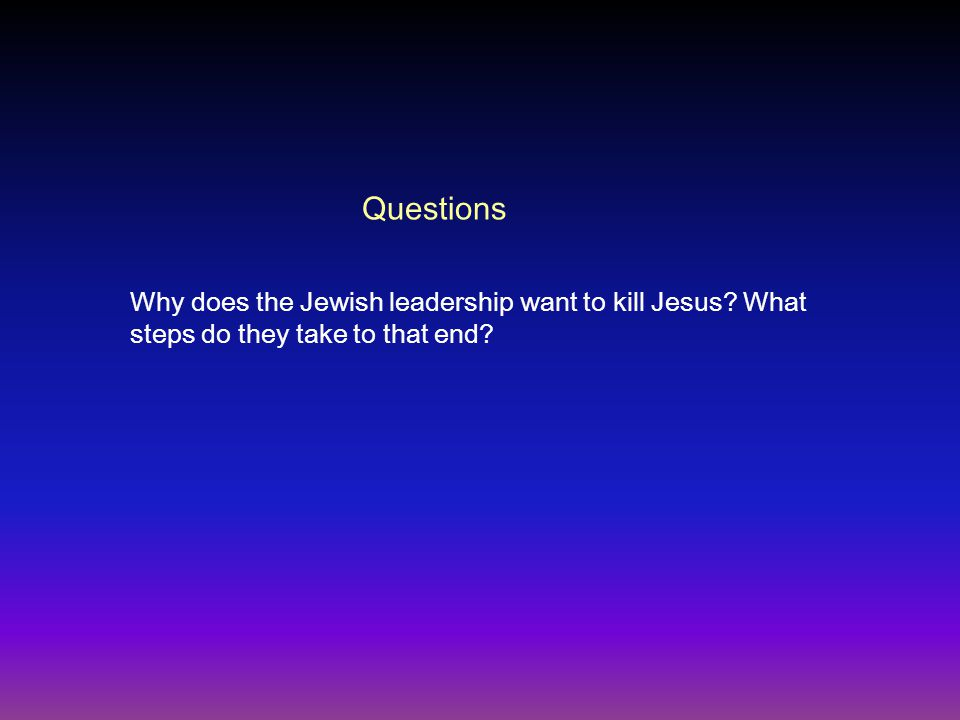 Questions Why does the Jewish leadership want to kill Jesus? What steps do they take to that end?