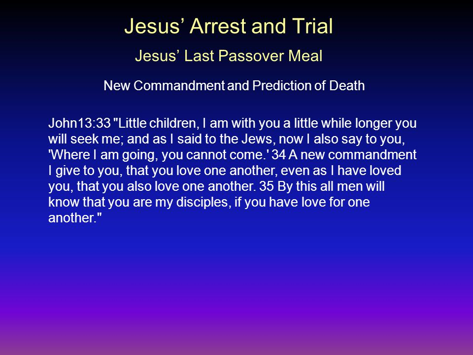 John13:33 Little children, I am with you a little while longer you will seek me; and as I said to the Jews, now I also say to you, Where I am going, you cannot come. 34 A new commandment I give to you, that you love one another, even as I have loved you, that you also love one another.