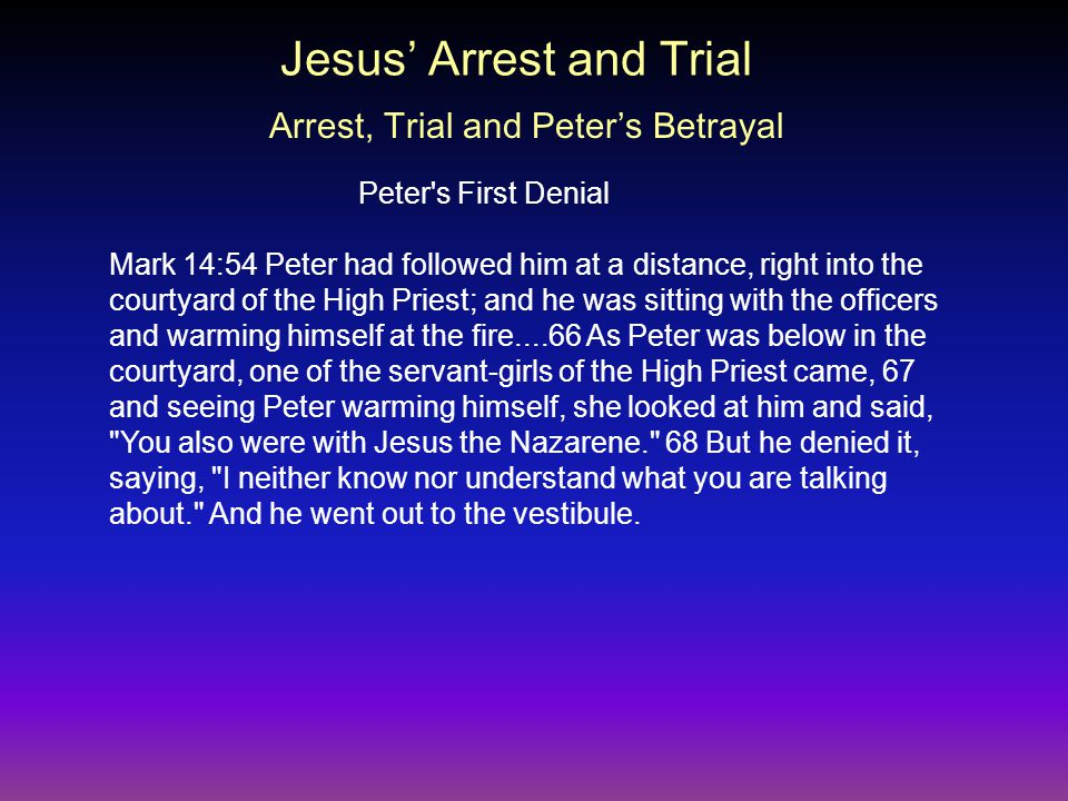 Mark 14:54 Peter had followed him at a distance, right into the courtyard of the High Priest; and he was sitting with the officers and warming himself at the fire....66 As Peter was below in the courtyard, one of the servant-girls of the High Priest came, 67 and seeing Peter warming himself, she looked at him and said, You also were with Jesus the Nazarene. 68 But he denied it, saying, I neither know nor understand what you are talking about. And he went out to the vestibule.