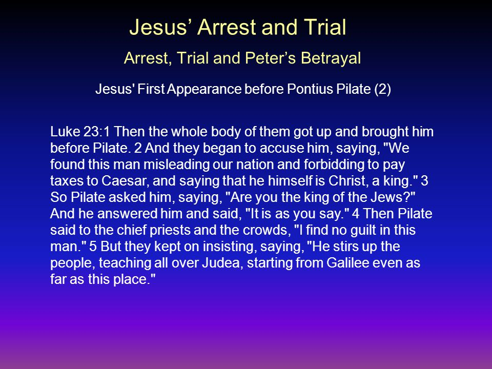 Luke 23:1 Then the whole body of them got up and brought him before Pilate.