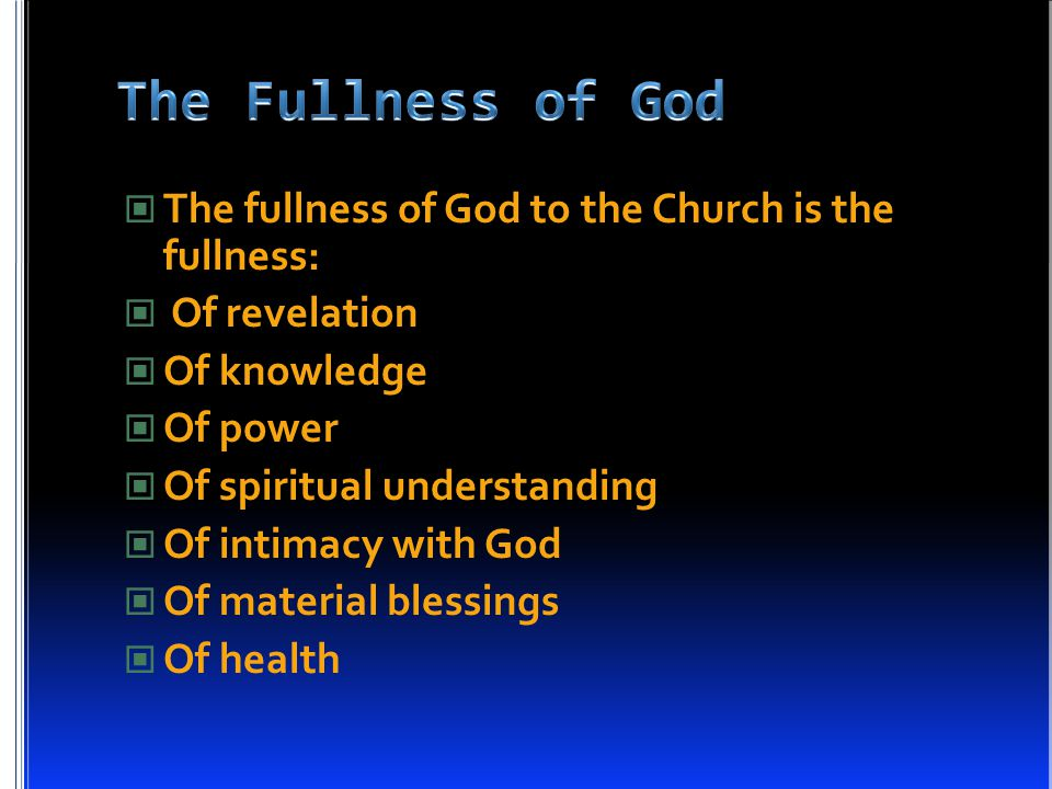 The fullness of God to the Church is the fullness: Of revelation Of knowledge Of power Of spiritual understanding Of intimacy with God Of material blessings Of health