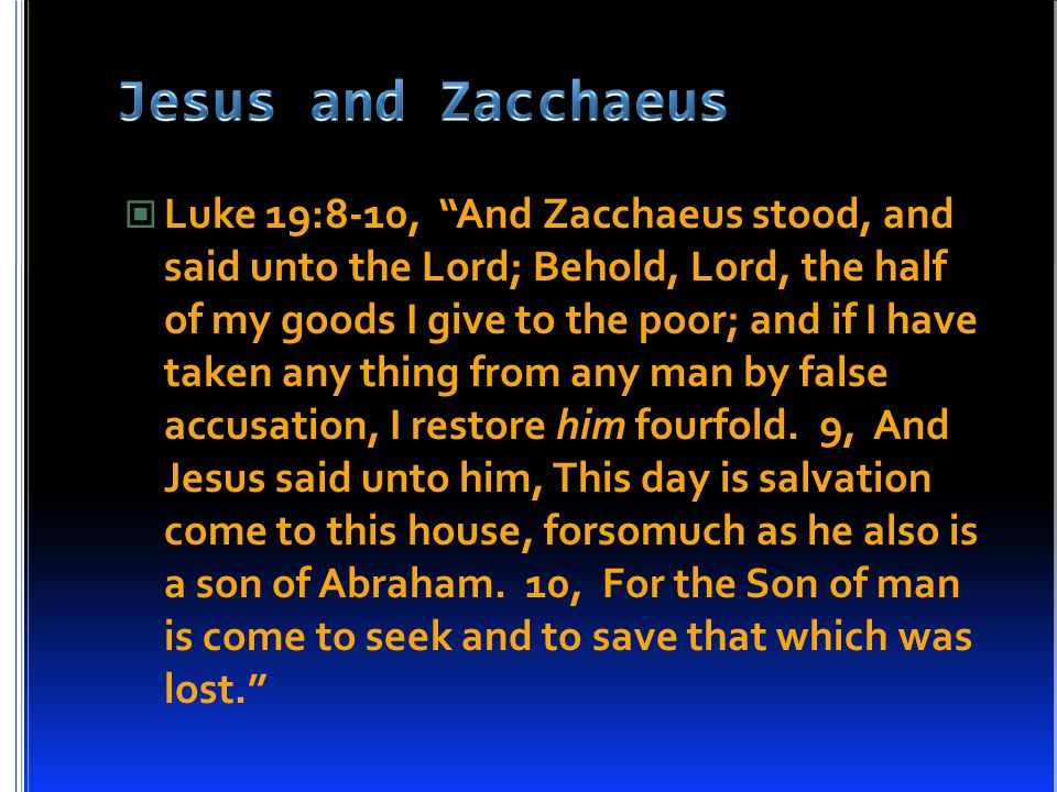 """Luke 19:8-10, """"And Zacchaeus stood, and said unto the Lord; Behold, Lord, the half of my goods I give to the poor; and if I have taken any thing from"""