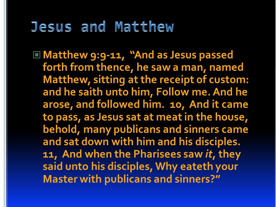"""Matthew 9:9-11, """"And as Jesus passed forth from thence, he saw a man, named Matthew, sitting at the receipt of custom: and he saith unto him, Follow m"""