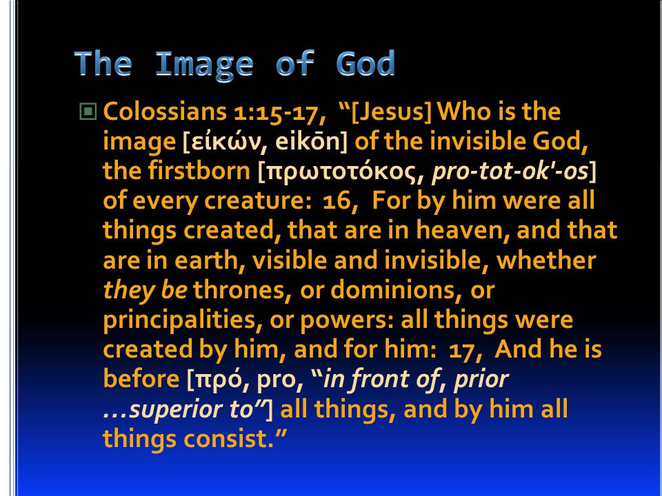Colossians 1:15-17, [Jesus] Who is the image [ει ̓ κών, eikōn] of the invisible God, the firstborn [πρωτοτόκος, pro-tot-ok -os] of every creature: 16, For by him were all things created, that are in heaven, and that are in earth, visible and invisible, whether they be thrones, or dominions, or principalities, or powers: all things were created by him, and for him: 17, And he is before [πρό, pro, in front of, prior …superior to ] all things, and by him all things consist.