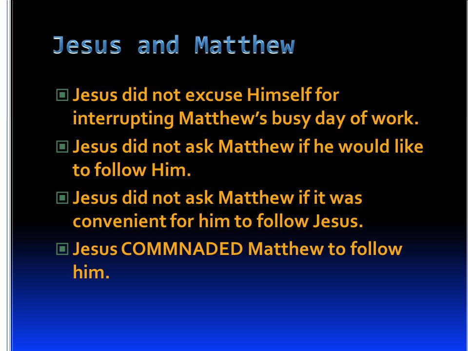 Jesus did not excuse Himself for interrupting Matthew's busy day of work.