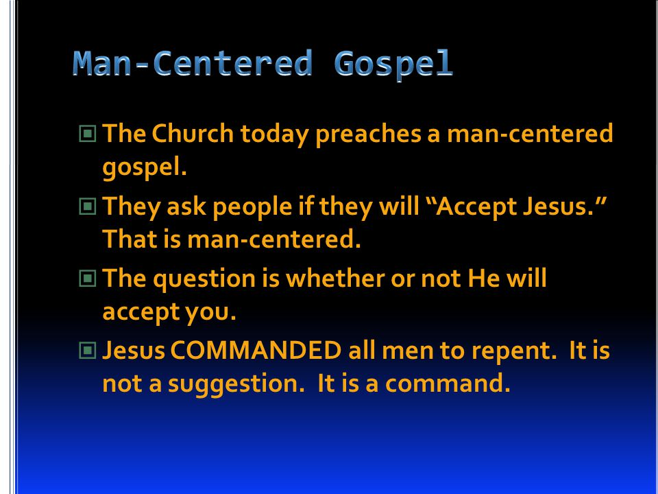"""The Church today preaches a man-centered gospel. They ask people if they will """"Accept Jesus."""" That is man-centered. The question is whether or not He"""