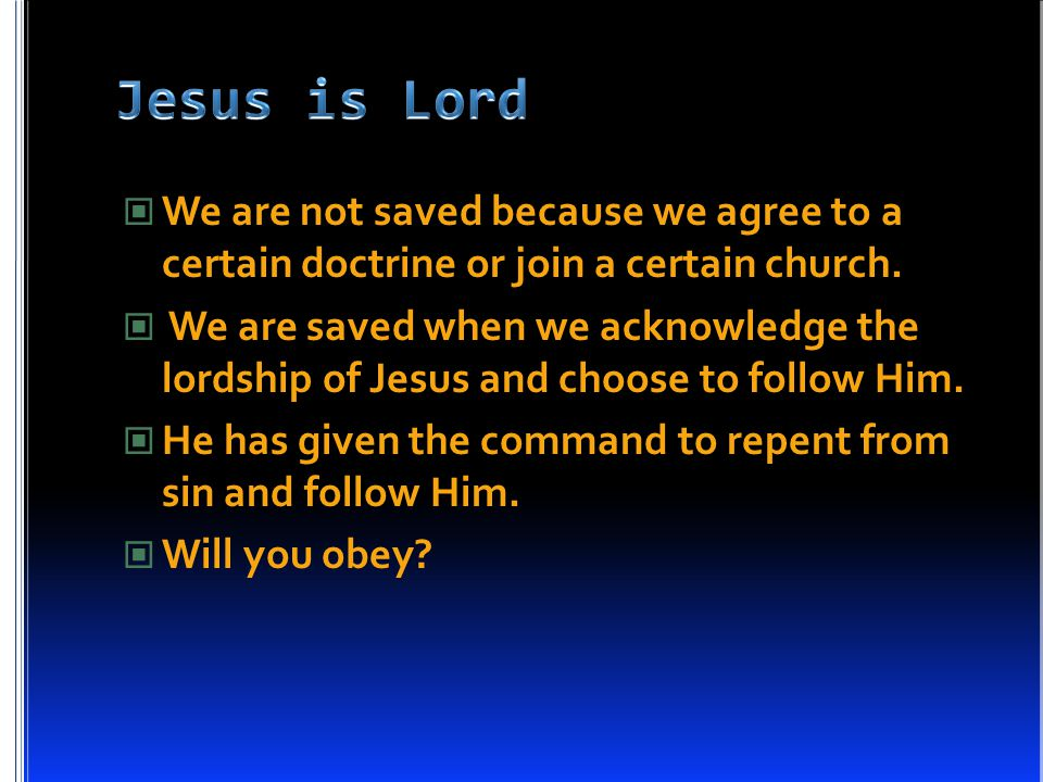 We are not saved because we agree to a certain doctrine or join a certain church. We are saved when we acknowledge the lordship of Jesus and choose to