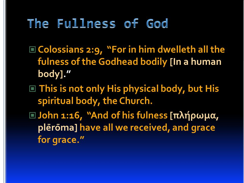 Colossians 2:9, For in him dwelleth all the fulness of the Godhead bodily [In a human body]. This is not only His physical body, but His spiritual body, the Church.