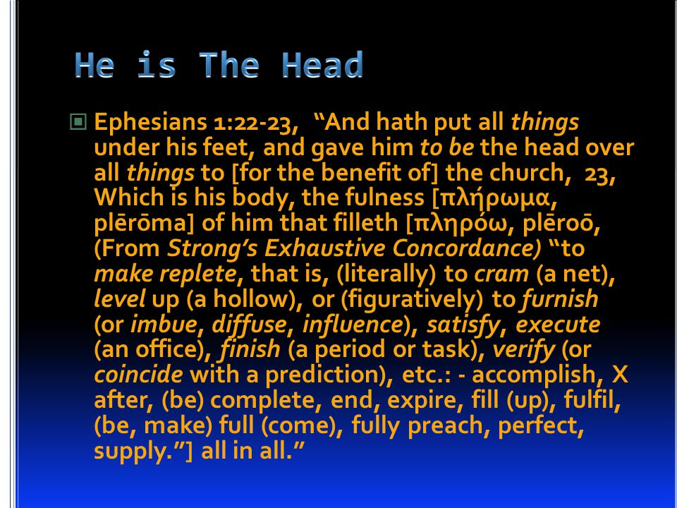 Ephesians 1:22-23, And hath put all things under his feet, and gave him to be the head over all things to [for the benefit of] the church, 23, Which is his body, the fulness [πλήρωμα, plērōma] of him that filleth [πληρόω, plēroō, (From Strong's Exhaustive Concordance) to make replete, that is, (literally) to cram (a net), level up (a hollow), or (figuratively) to furnish (or imbue, diffuse, influence), satisfy, execute (an office), finish (a period or task), verify (or coincide with a prediction), etc.: - accomplish, X after, (be) complete, end, expire, fill (up), fulfil, (be, make) full (come), fully preach, perfect, supply. ] all in all.